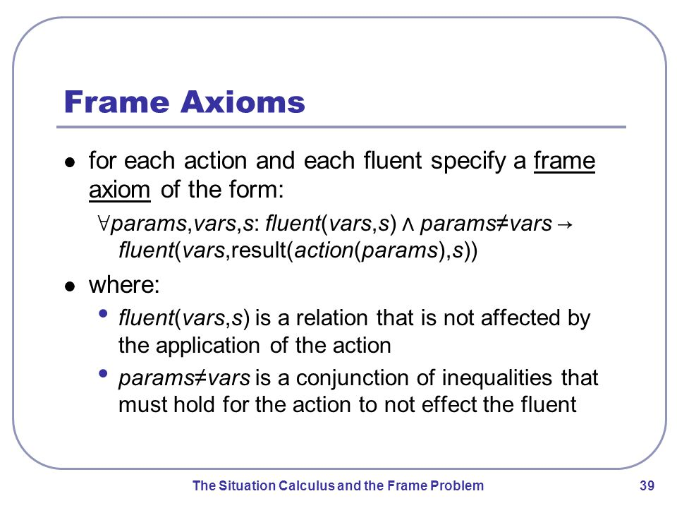 The Situation Calculus and the Frame Problem 39 Frame Axioms for each action and each fluent specify a frame axiom of the form: ∀ params,vars,s: fluent(vars,s) ⋀ params≠vars → fluent(vars,result(action(params),s)) where: fluent(vars,s) is a relation that is not affected by the application of the action params≠vars is a conjunction of inequalities that must hold for the action to not effect the fluent