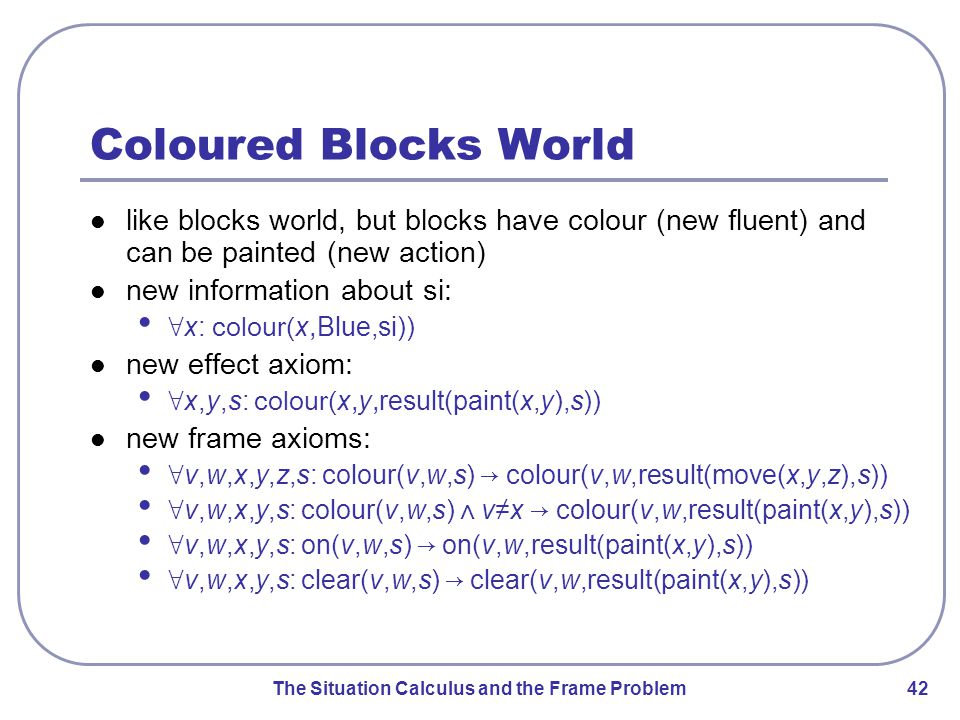 The Situation Calculus and the Frame Problem 42 Coloured Blocks World like blocks world, but blocks have colour (new fluent) and can be painted (new action) new information about si: ∀ x: colour( x, Blue,si)) new effect axiom: ∀ x,y,s: colour( x, y, result(paint(x,y),s)) new frame axioms: ∀ v,w,x,y,z,s: colour(v,w,s) → colour(v,w,result(move(x,y,z),s)) ∀ v,w,x,y,s: colour(v,w,s) ⋀ v≠x → colour(v,w,result(paint(x,y),s)) ∀ v,w,x,y,s: on(v,w,s) → on(v,w,result(paint(x,y),s)) ∀ v,w,x,y,s: clear(v,w,s) → clear(v,w,result(paint(x,y),s))
