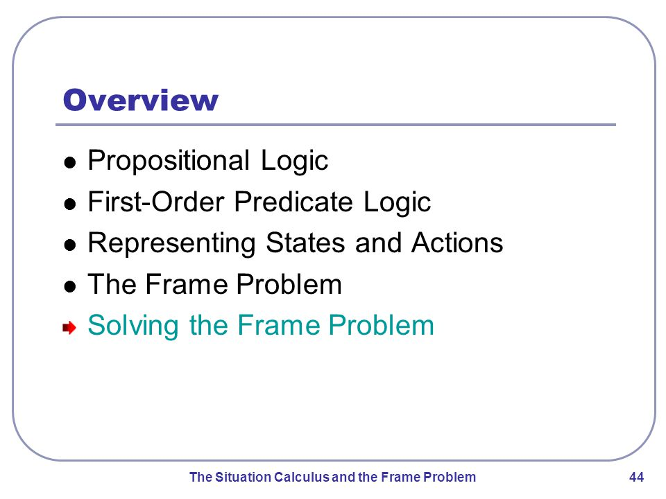 The Situation Calculus and the Frame Problem 44 Overview Propositional Logic First-Order Predicate Logic Representing States and Actions The Frame Problem Solving the Frame Problem