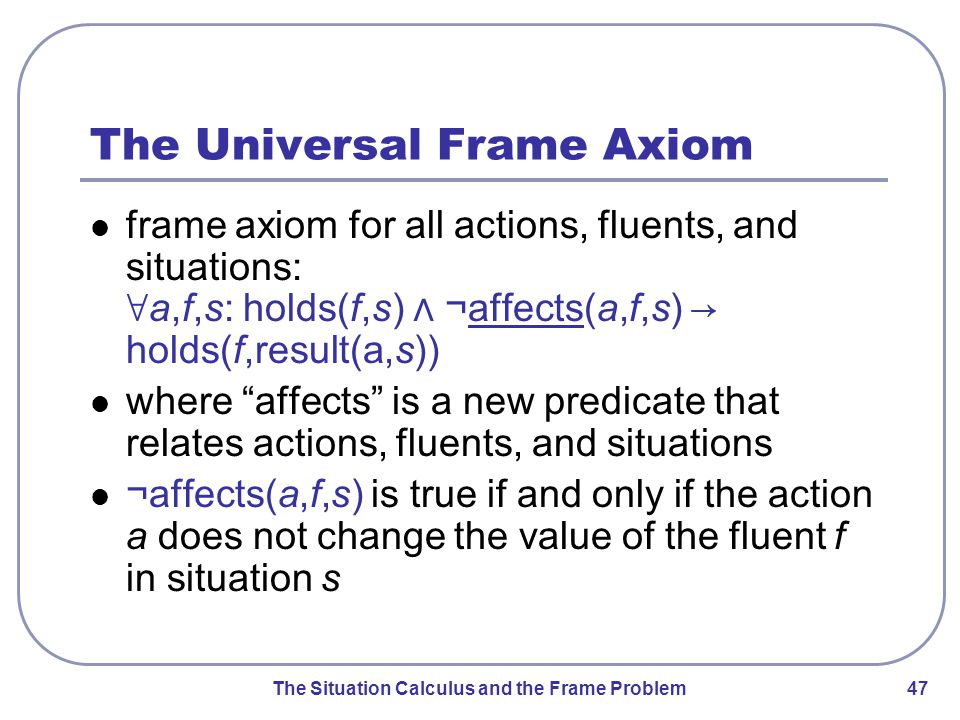 The Situation Calculus and the Frame Problem 47 The Universal Frame Axiom frame axiom for all actions, fluents, and situations: ∀ a,f,s: holds(f,s) ⋀ ¬ affects(a,f,s) → holds(f,result(a,s)) where affects is a new predicate that relates actions, fluents, and situations ¬ affects(a,f,s) is true if and only if the action a does not change the value of the fluent f in situation s