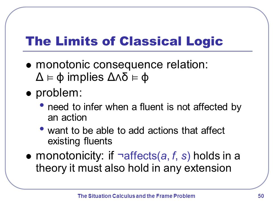 The Situation Calculus and the Frame Problem 51 Using Non-Monotonic Logics non-monotonic logics rely on default reasoning: jumping to conclusions in the absence of information to the contrary conclusions are assumed to be true by default additional information may invalidate them application to frame problem: explanation closure axioms are default knowledge effect axioms are certain knowledge