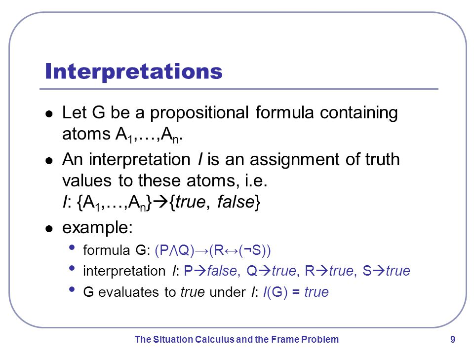 The Situation Calculus and the Frame Problem 10 Validity and Inconsistency A formula is valid if and only if it evaluates to true under all possible interpretations.