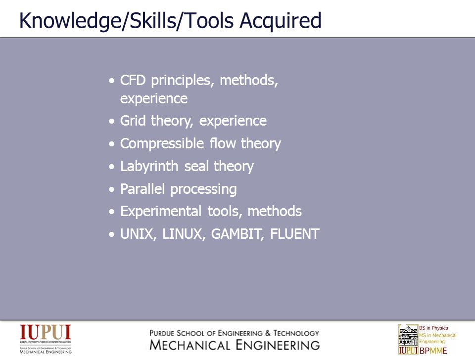 Knowledge/Skills/Tools Acquired CFD principles, methods, experience Grid theory, experience Compressible flow theory Labyrinth seal theory Parallel pr