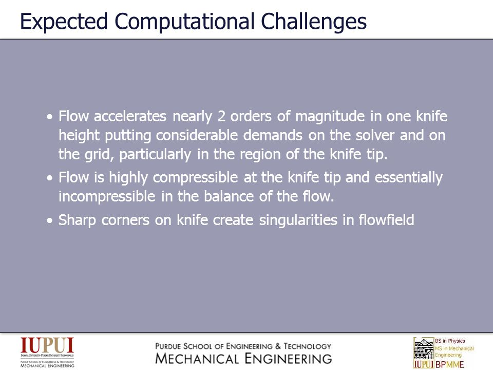 Expected Computational Challenges Flow accelerates nearly 2 orders of magnitude in one knife height putting considerable demands on the solver and on