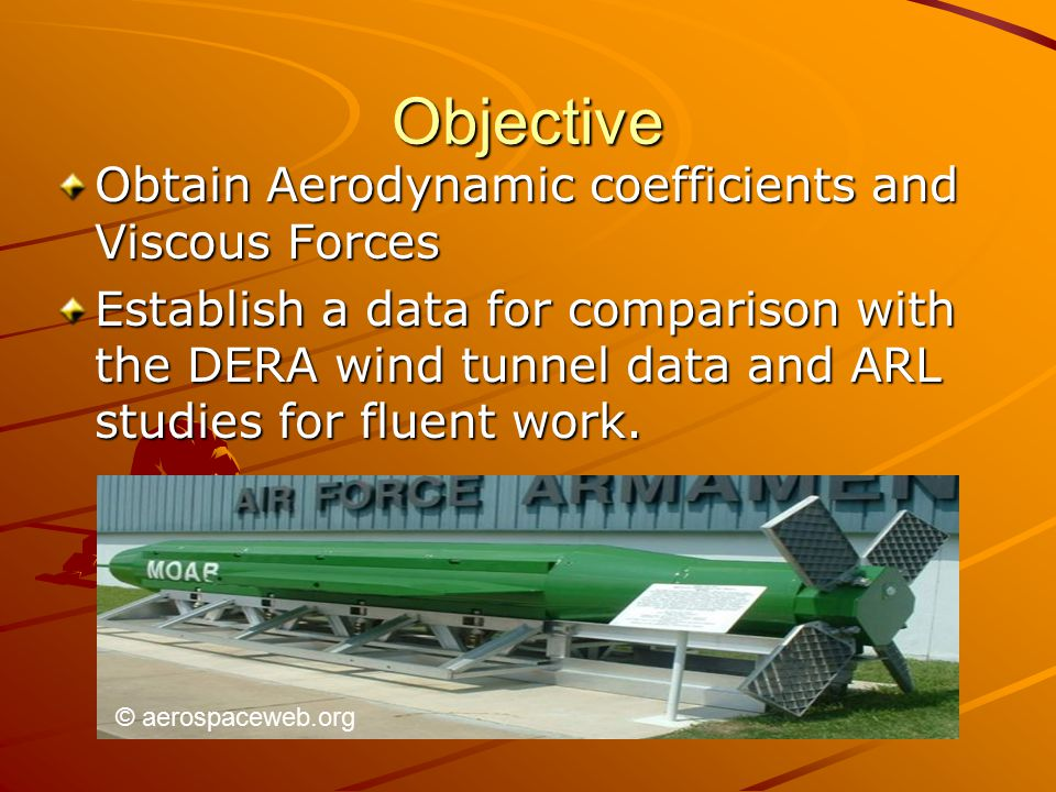 Objective Obtain Aerodynamic coefficients and Viscous Forces Establish a data for comparison with the DERA wind tunnel data and ARL studies for fluent work.