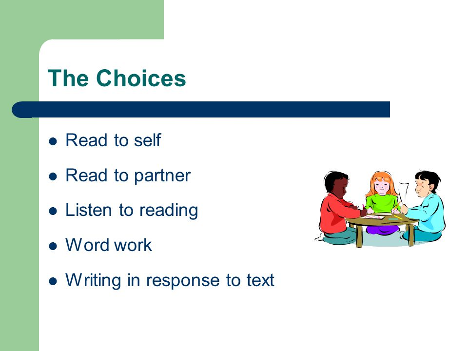 The Choices Read to self Read to partner Listen to reading Word work Writing in response to text