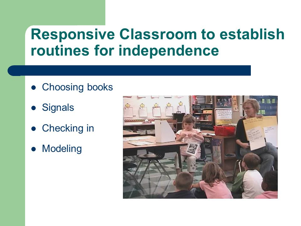 Responsive Classroom to establish routines for independence Choosing books Signals Checking in Modeling