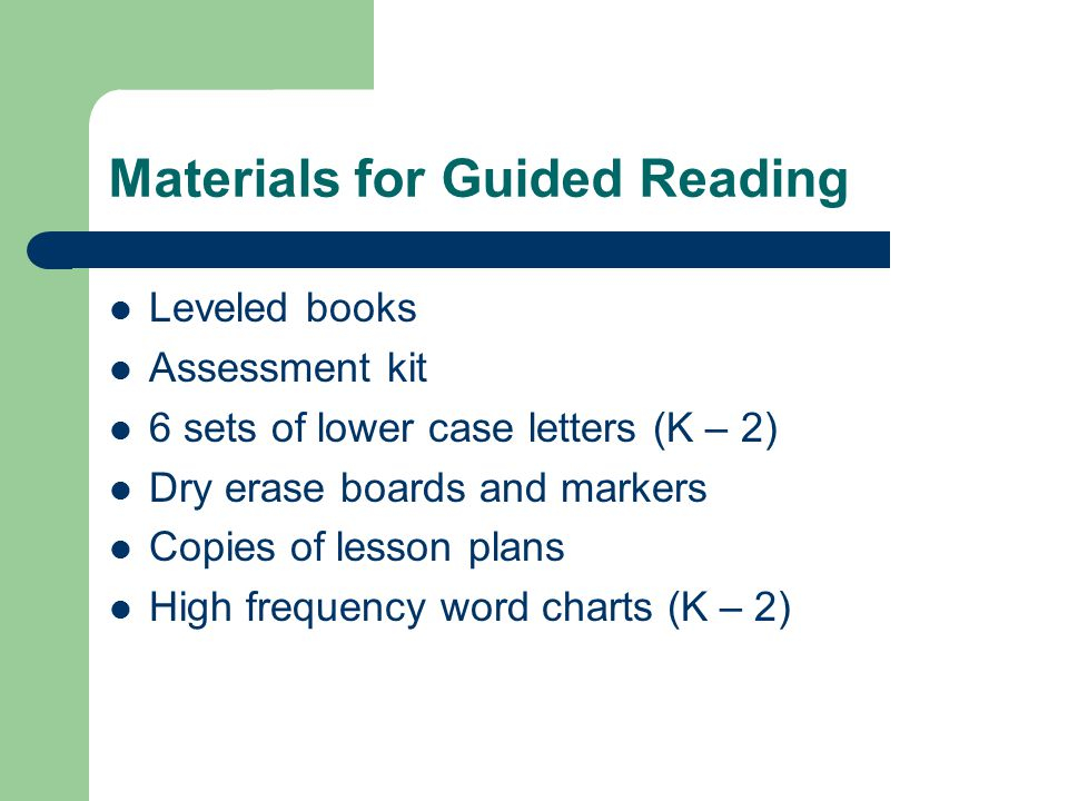 Materials for Guided Reading Leveled books Assessment kit 6 sets of lower case letters (K – 2) Dry erase boards and markers Copies of lesson plans High frequency word charts (K – 2)