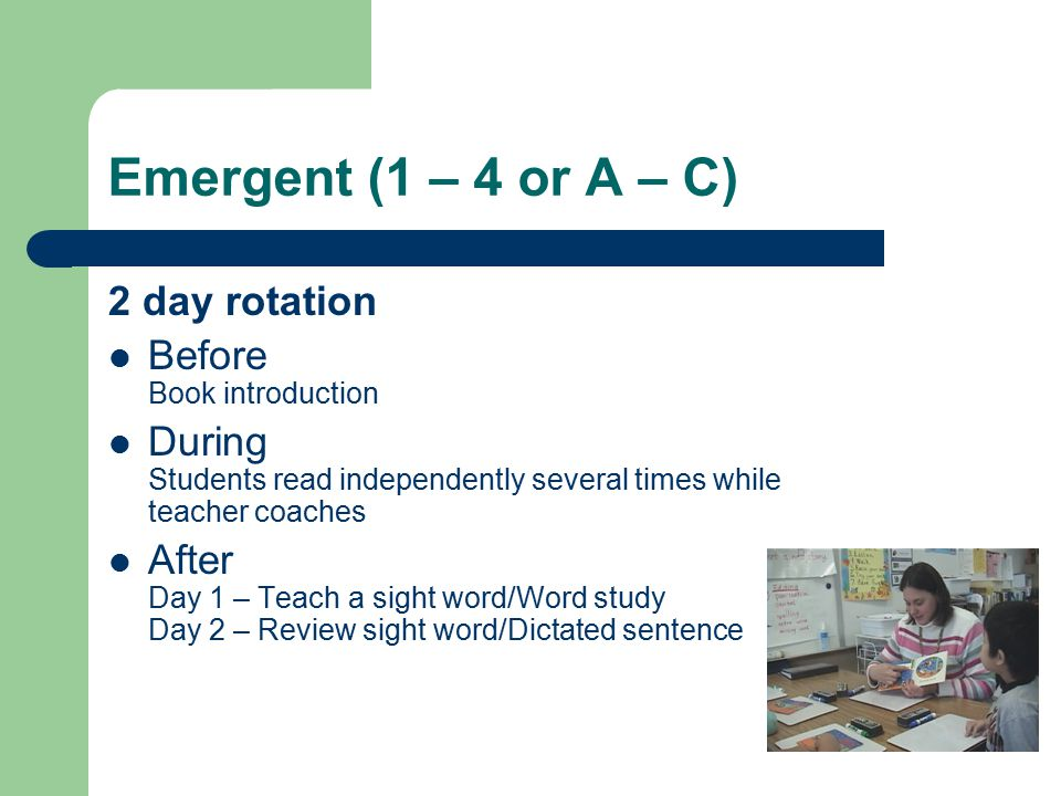 Emergent (1 – 4 or A – C) 2 day rotation Before Book introduction During Students read independently several times while teacher coaches After Day 1 – Teach a sight word/Word study Day 2 – Review sight word/Dictated sentence