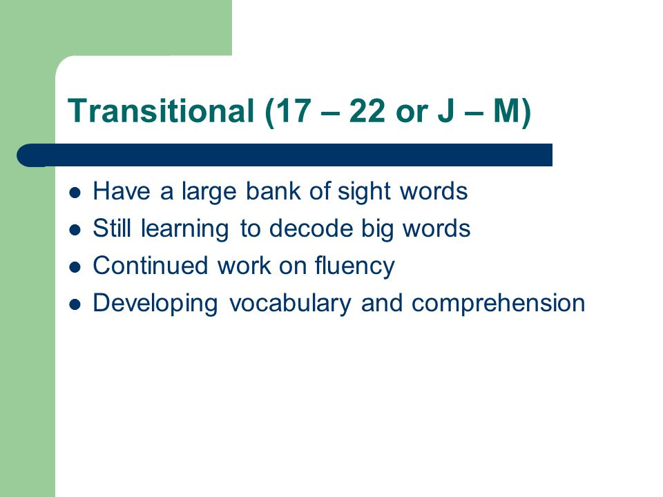 Transitional (17 – 22 or J – M) Have a large bank of sight words Still learning to decode big words Continued work on fluency Developing vocabulary and comprehension