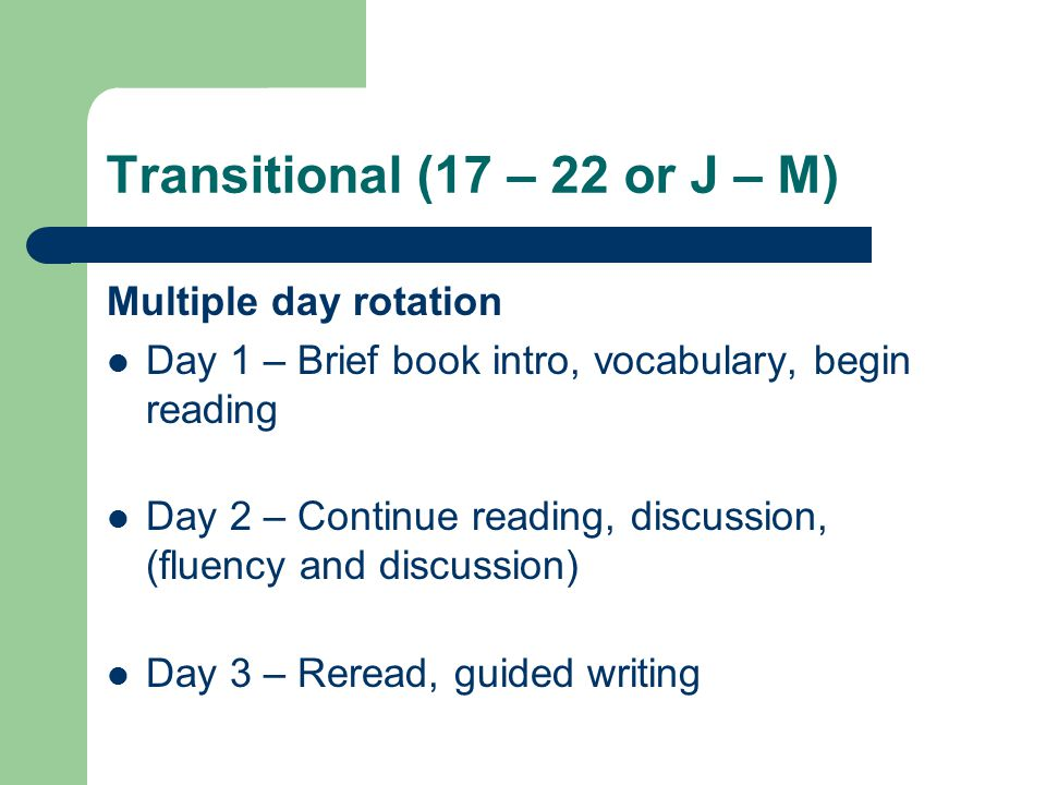Transitional (17 – 22 or J – M) Multiple day rotation Day 1 – Brief book intro, vocabulary, begin reading Day 2 – Continue reading, discussion, (fluency and discussion) Day 3 – Reread, guided writing