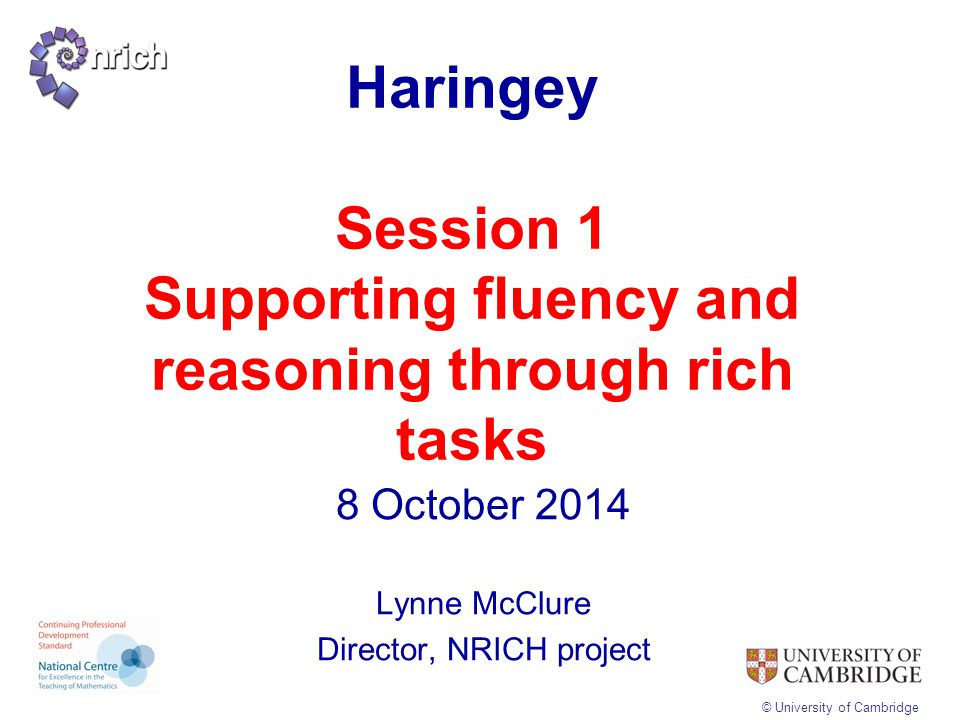 © University of Cambridge Haringey Session 1 Supporting fluency and reasoning through rich tasks 8 October 2014 Lynne McClure Director, NRICH project