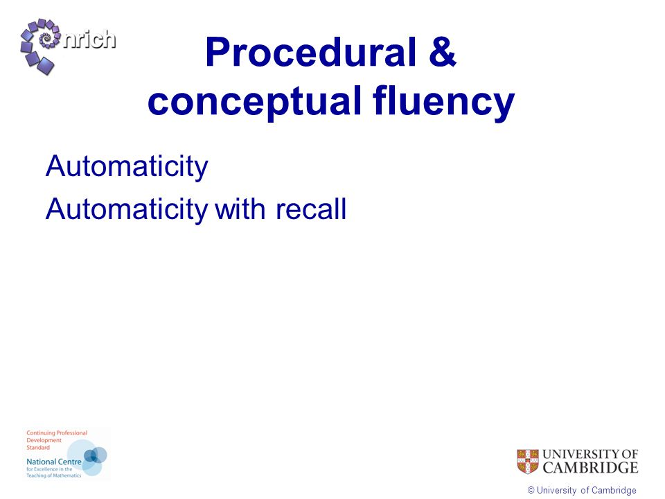 © University of Cambridge Procedural & conceptual fluency Automaticity Automaticity with recall