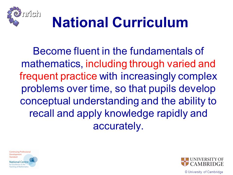 © University of Cambridge Procedural without conceptualConceptual without procedural Computation without meaningComputation which is slow, effortful and frustrating Inability to adapt skills to unfamiliar contexts Inability to focus on the bigger picture when solving problems Difficulty reconstructing forgotten knowledge or skills Difficulty progressing to new or more complex ideas Fluency