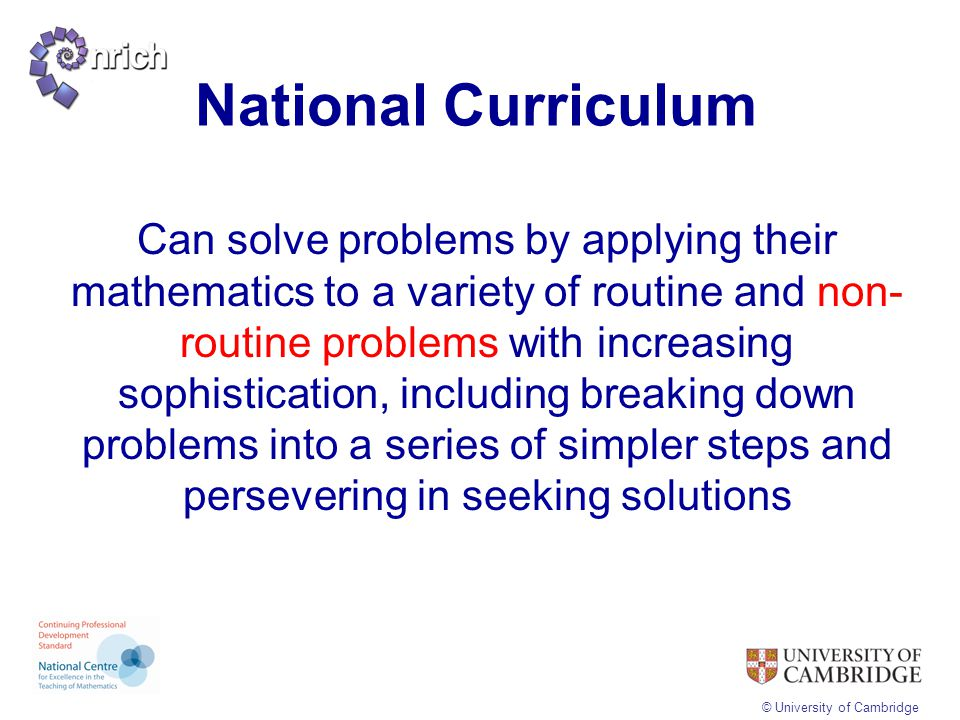 © University of Cambridge National Curriculum Can solve problems by applying their mathematics to a variety of routine and non- routine problems with