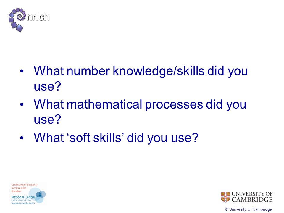 © University of Cambridge What number knowledge/skills did you use? What mathematical processes did you use? What 'soft skills' did you use?