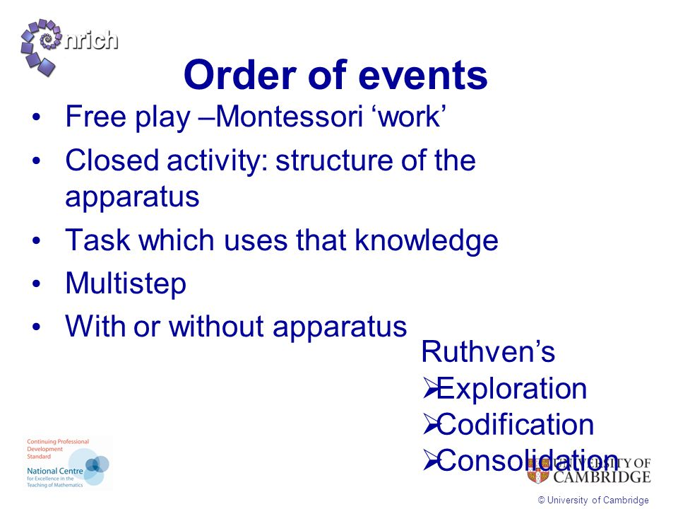 © University of Cambridge Order of events Free play –Montessori 'work' Closed activity: structure of the apparatus Task which uses that knowledge Mult