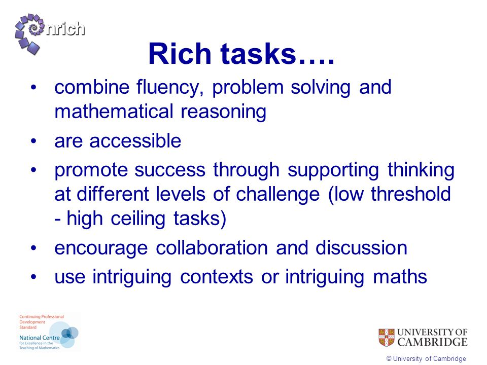 © University of Cambridge Rich tasks…. combine fluency, problem solving and mathematical reasoning are accessible promote success through supporting t