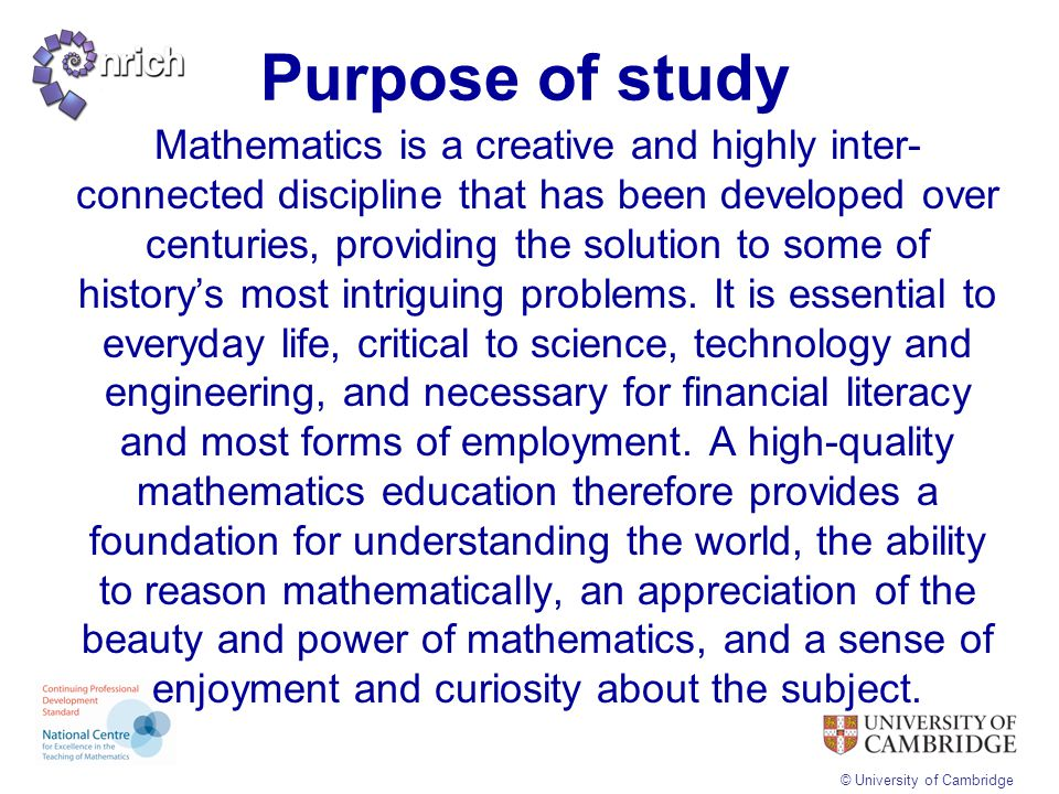 © University of Cambridge Purpose of study Mathematics is a creative and highly inter- connected discipline that has been developed over centuries, pr