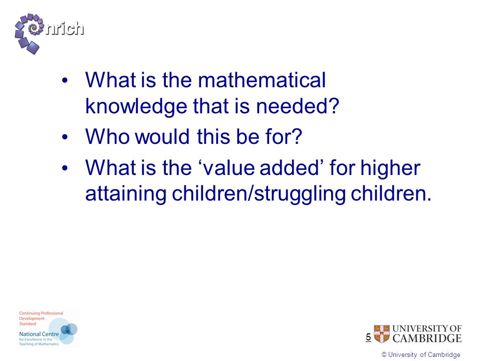 © University of Cambridge 5 What is the mathematical knowledge that is needed? Who would this be for? What is the 'value added' for higher attaining c