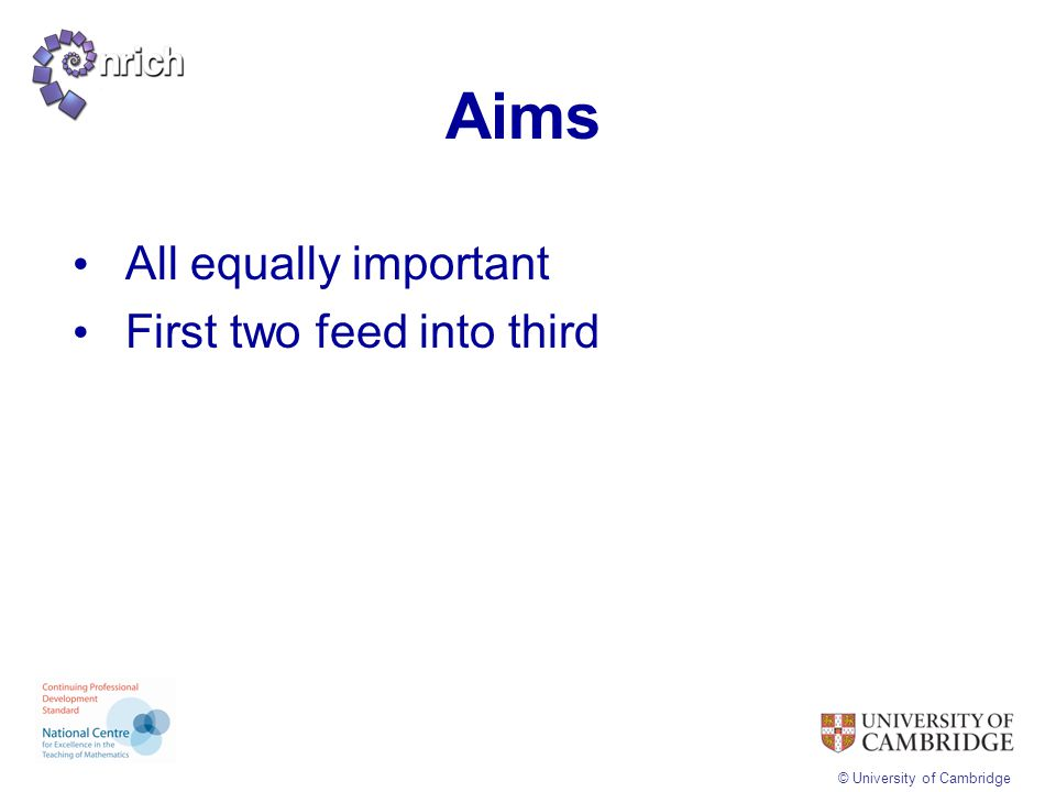 © University of Cambridge Aims All equally important First two feed into third