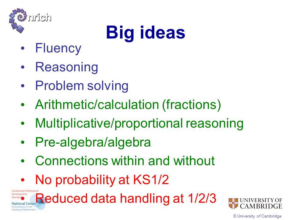 © University of Cambridge Big ideas Fluency Reasoning Problem solving Arithmetic/calculation (fractions) Multiplicative/proportional reasoning Pre-alg