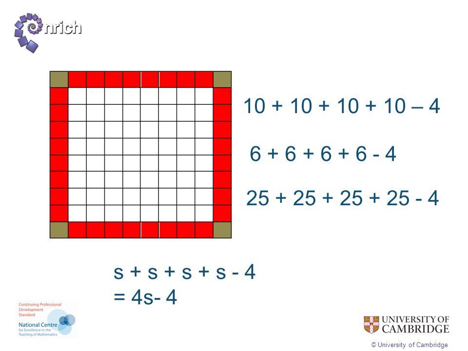 © University of Cambridge 10 + 10 + 10 + 10 – 4 6 + 6 + 6 + 6 - 4 25 + 25 + 25 + 25 - 4 s + s + s + s - 4 = 4s- 4