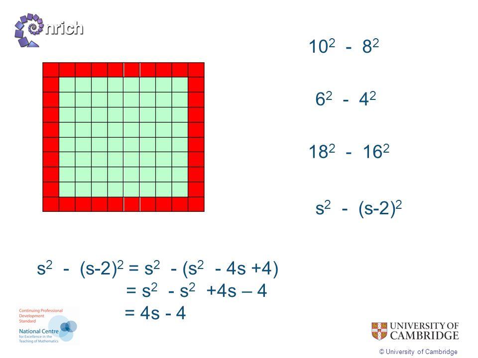 © University of Cambridge 10 2 - 8 2 6 2 - 4 2 18 2 - 16 2 s 2 - (s-2) 2 s 2 - (s-2) 2 = s 2 - (s 2 - 4s +4) = s 2 - s 2 +4s – 4 = 4s - 4
