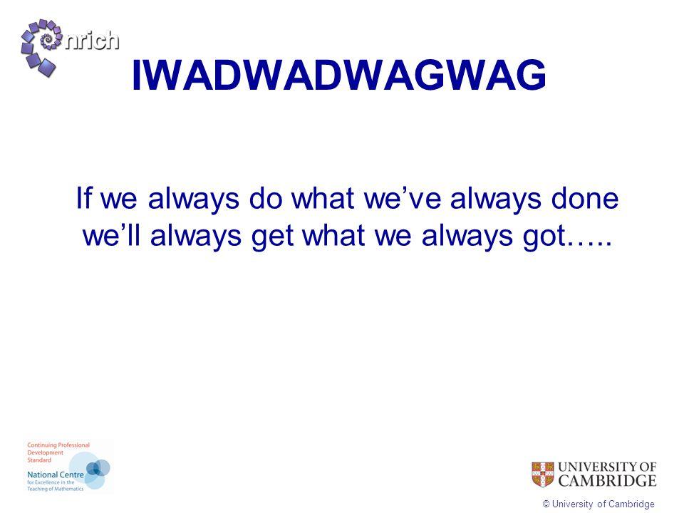 © University of Cambridge IWADWADWAGWAG If we always do what we've always done we'll always get what we always got…..