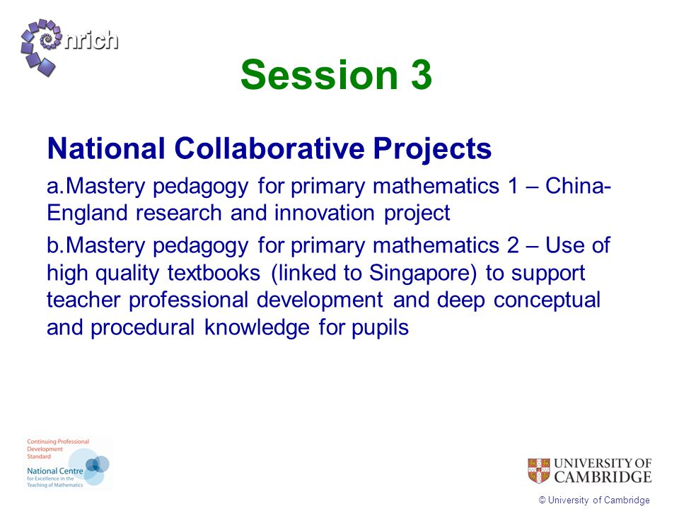 © University of Cambridge Session 3 National Collaborative Projects a.Mastery pedagogy for primary mathematics 1 – China- England research and innovat