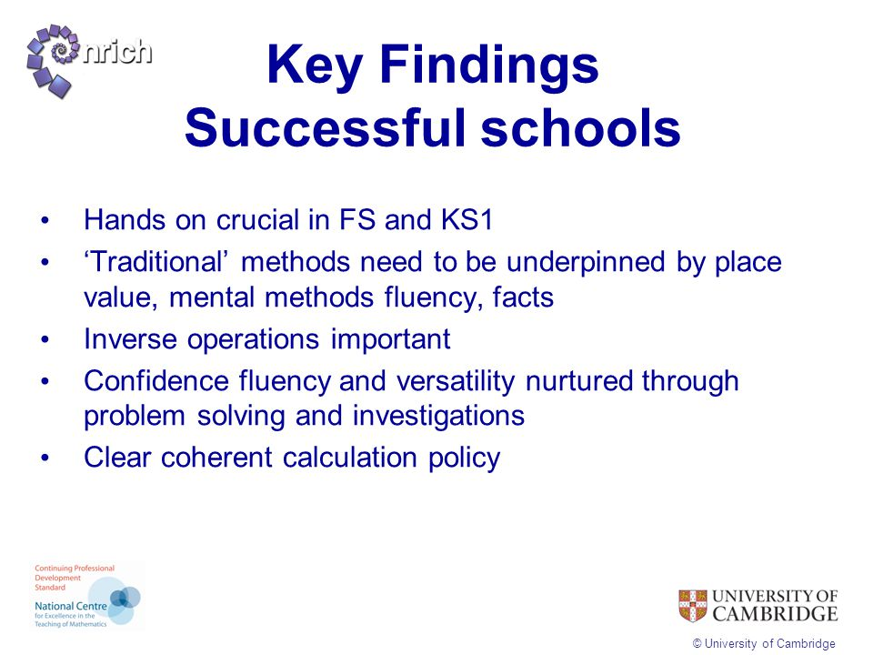 © University of Cambridge Key Findings Successful schools Hands on crucial in FS and KS1 'Traditional' methods need to be underpinned by place value,