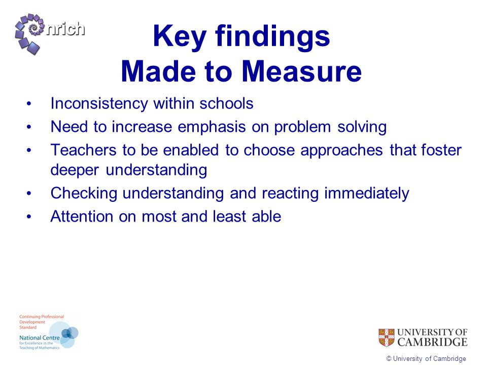 © University of Cambridge Key findings Made to Measure Inconsistency within schools Need to increase emphasis on problem solving Teachers to be enable