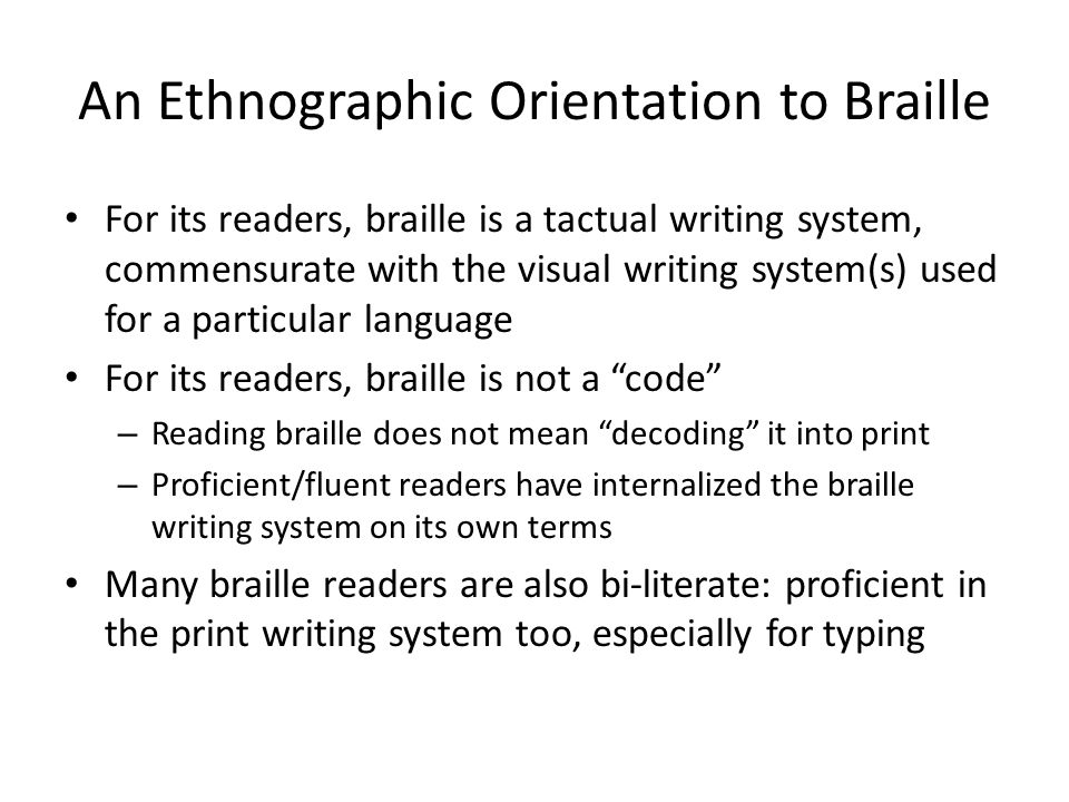 An Ethnographic Orientation to Braille For its readers, braille is a tactual writing system, commensurate with the visual writing system(s) used for a
