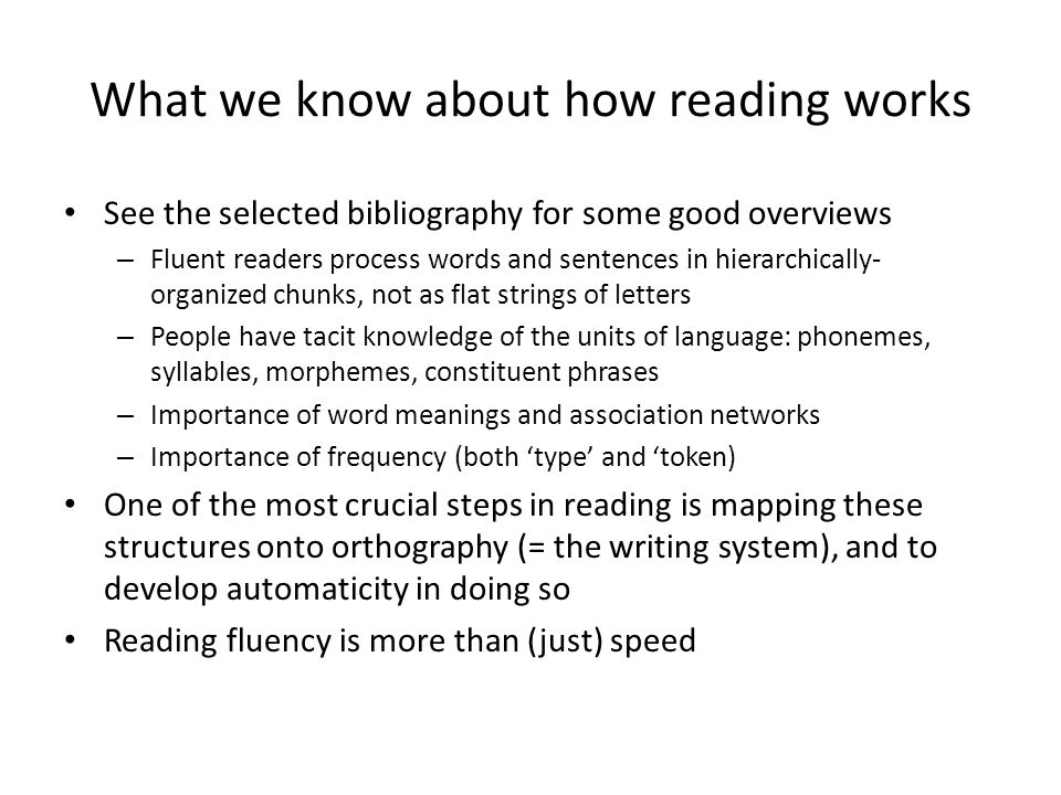 What we know about how reading works See the selected bibliography for some good overviews – Fluent readers process words and sentences in hierarchica