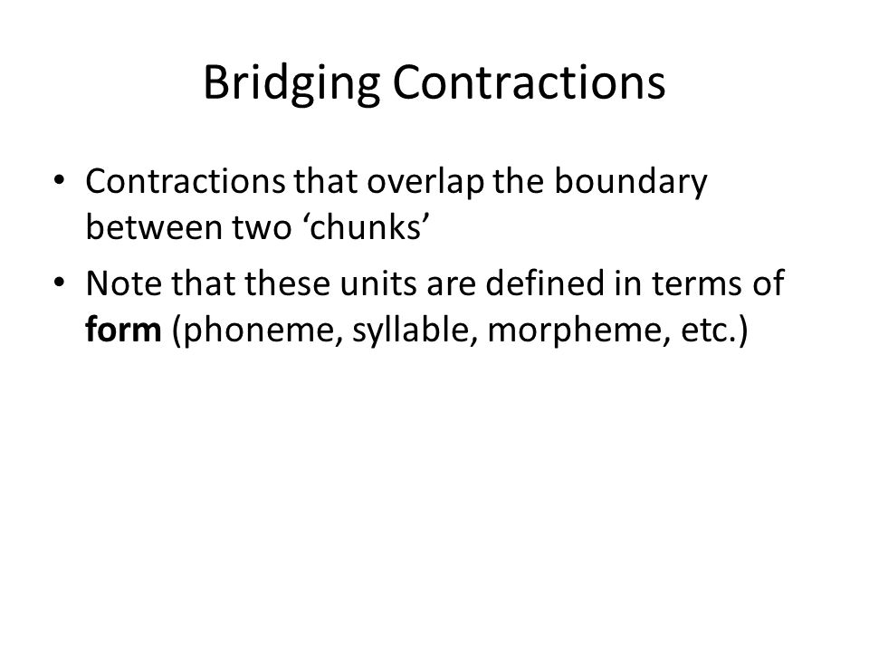 Bridging Contractions Contractions that overlap the boundary between two 'chunks' Note that these units are defined in terms of form (phoneme, syllabl