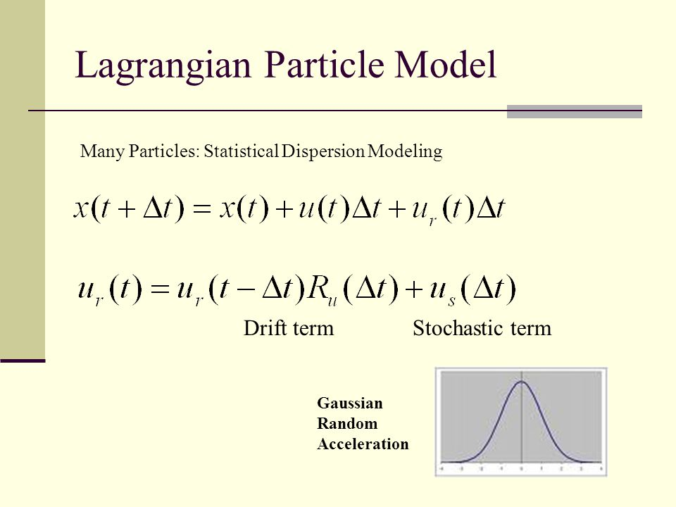 Lagrangian Particle Model Stochastic termDrift term Gaussian Random Acceleration Many Particles: Statistical Dispersion Modeling