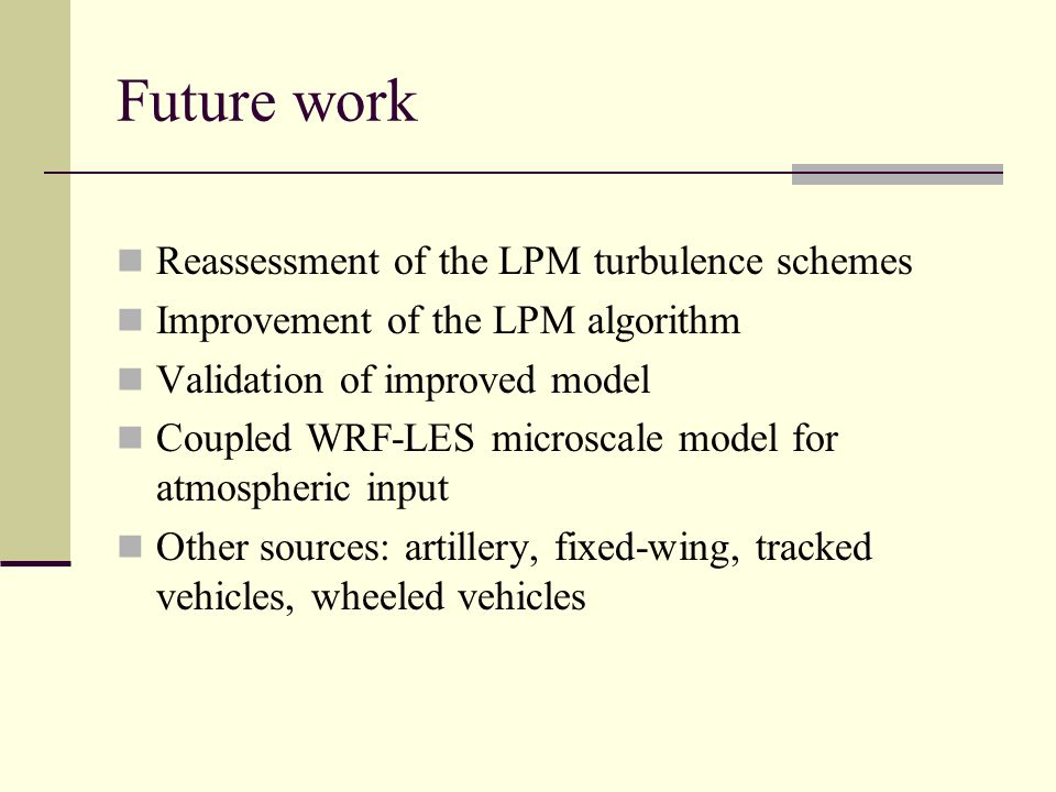 Future work Reassessment of the LPM turbulence schemes Improvement of the LPM algorithm Validation of improved model Coupled WRF-LES microscale model for atmospheric input Other sources: artillery, fixed-wing, tracked vehicles, wheeled vehicles