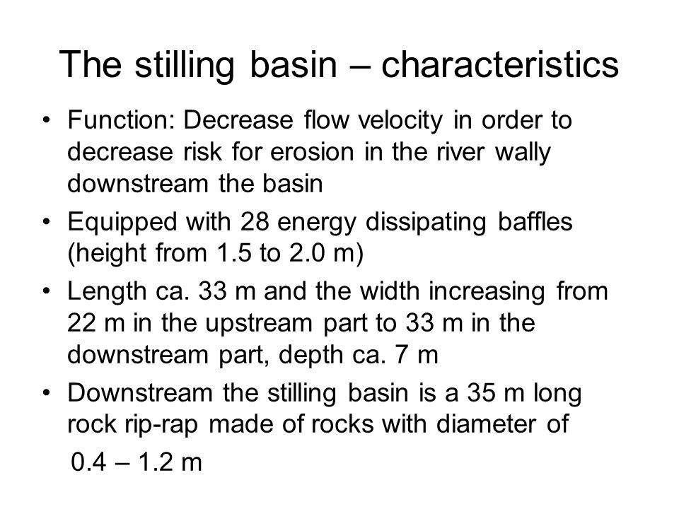 The stilling basin – characteristics Function: Decrease flow velocity in order to decrease risk for erosion in the river wally downstream the basin Eq