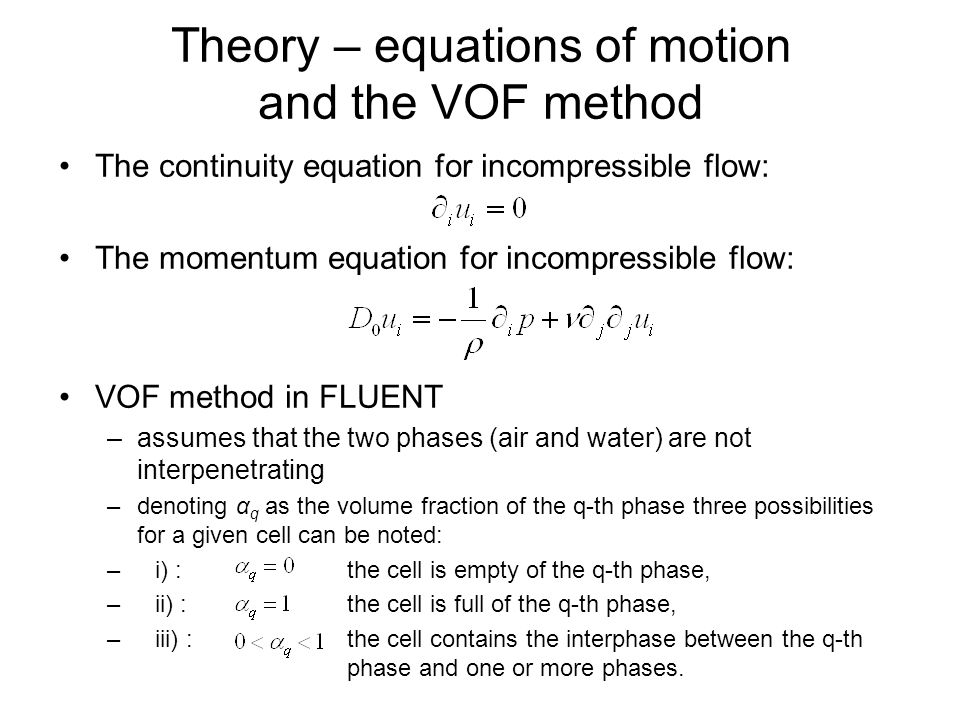 Theory – equations of motion and the VOF method The continuity equation for incompressible flow: The momentum equation for incompressible flow: VOF me