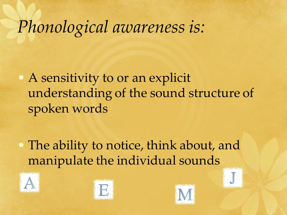 Phonological awareness is: A sensitivity to or an explicit understanding of the sound structure of spoken words The ability to notice, think about, an