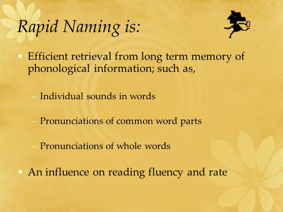 Rapid Naming is: Efficient retrieval from long term memory of phonological information; such as, –Individual sounds in words –Pronunciations of common
