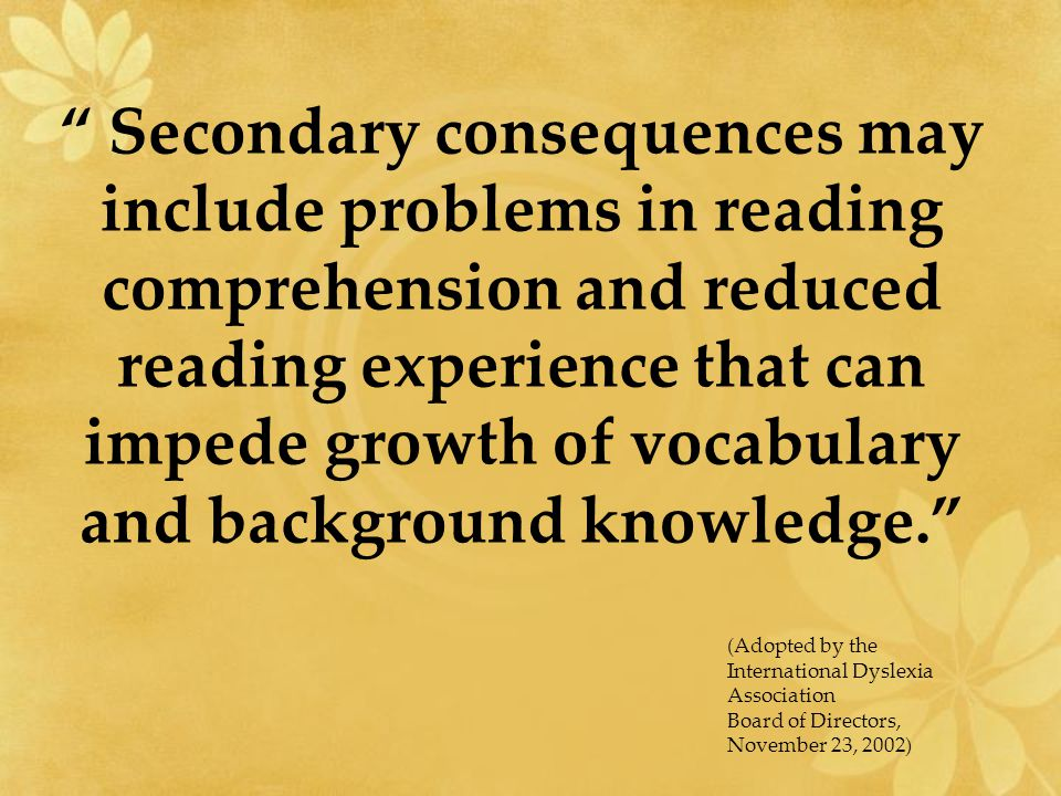 Secondary consequences may include problems in reading comprehension and reduced reading experience that can impede growth of vocabulary and background knowledge. (Adopted by the International Dyslexia Association Board of Directors, November 23, 2002)
