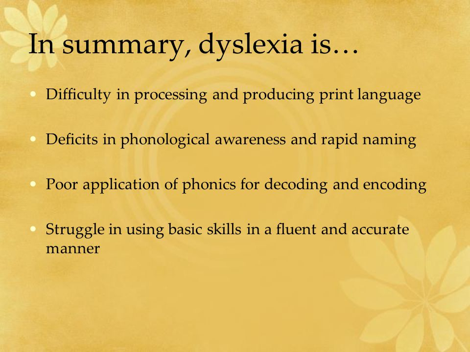 In summary, dyslexia is… Difficulty in processing and producing print language Deficits in phonological awareness and rapid naming Poor application of phonics for decoding and encoding Struggle in using basic skills in a fluent and accurate manner