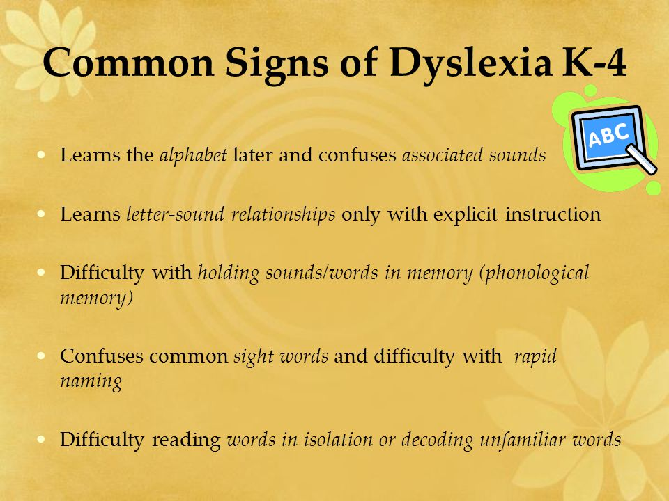 Common Signs of Dyslexia K-4 Learns the alphabet later and confuses associated sounds Learns letter-sound relationships only with explicit instruction Difficulty with holding sounds/words in memory (phonological memory) Confuses common sight words and difficulty with rapid naming Difficulty reading words in isolation or decoding unfamiliar words