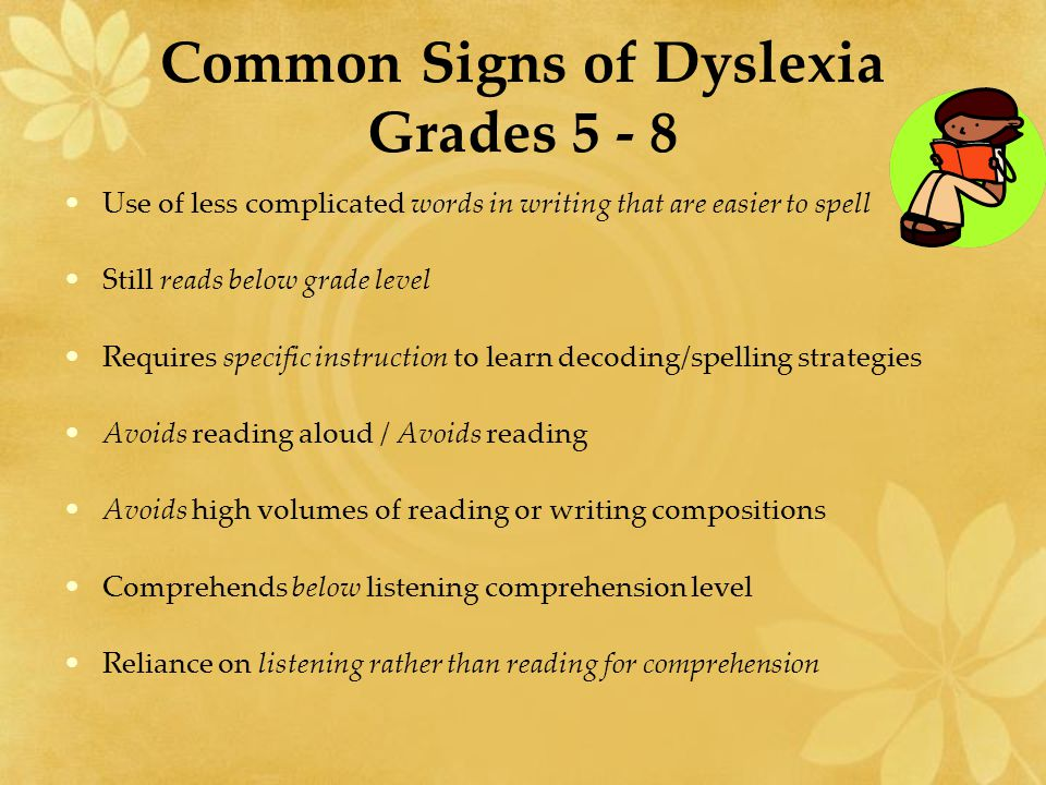 Common Signs of Dyslexia Grades 5 - 8 Use of less complicated words in writing that are easier to spell Still reads below grade level Requires specifi
