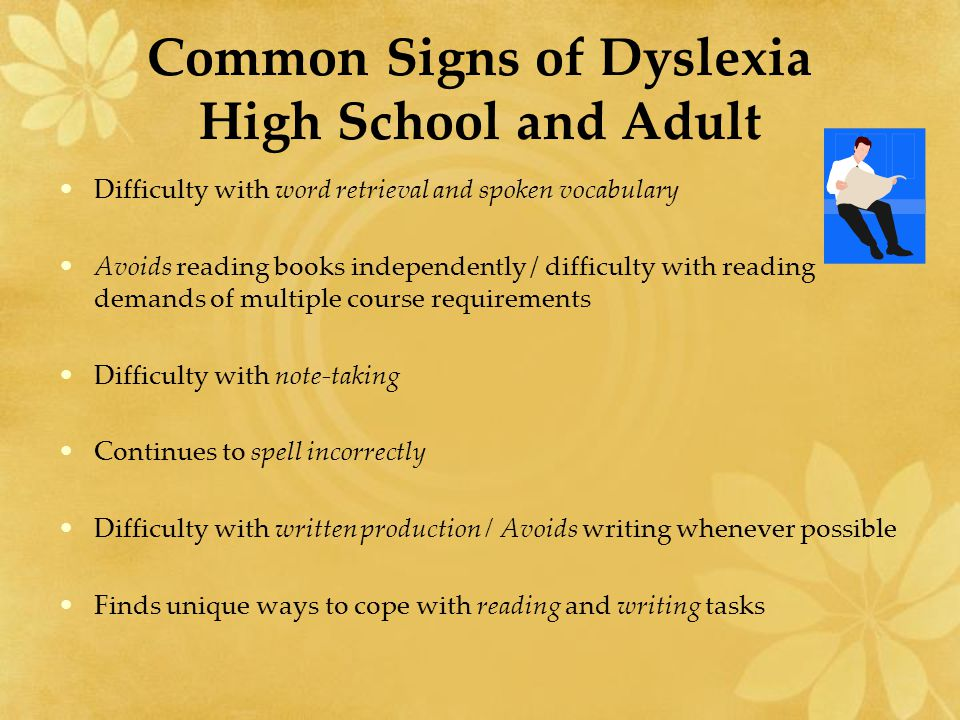Common Signs of Dyslexia High School and Adult Difficulty with word retrieval and spoken vocabulary Avoids reading books independently / difficulty wi