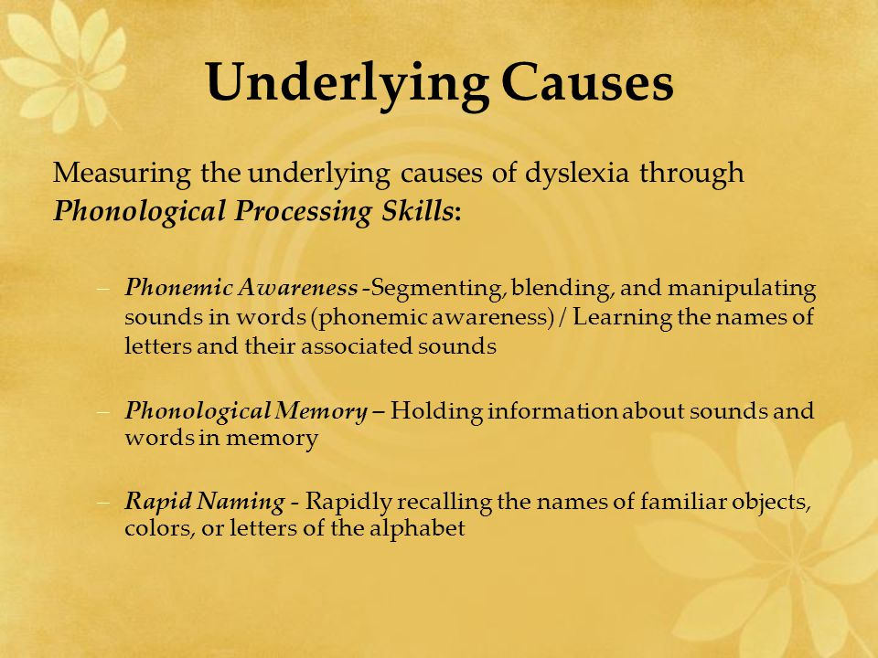 Underlying Causes Measuring the underlying causes of dyslexia through Phonological Processing Skills: –Phonemic Awareness -Segmenting, blending, and manipulating sounds in words (phonemic awareness) / Learning the names of letters and their associated sounds –Phonological Memory – Holding information about sounds and words in memory –Rapid Naming - Rapidly recalling the names of familiar objects, colors, or letters of the alphabet