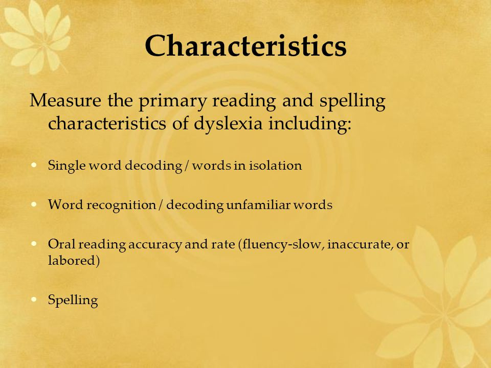 Characteristics Measure the primary reading and spelling characteristics of dyslexia including: Single word decoding / words in isolation Word recognition / decoding unfamiliar words Oral reading accuracy and rate (fluency-slow, inaccurate, or labored) Spelling