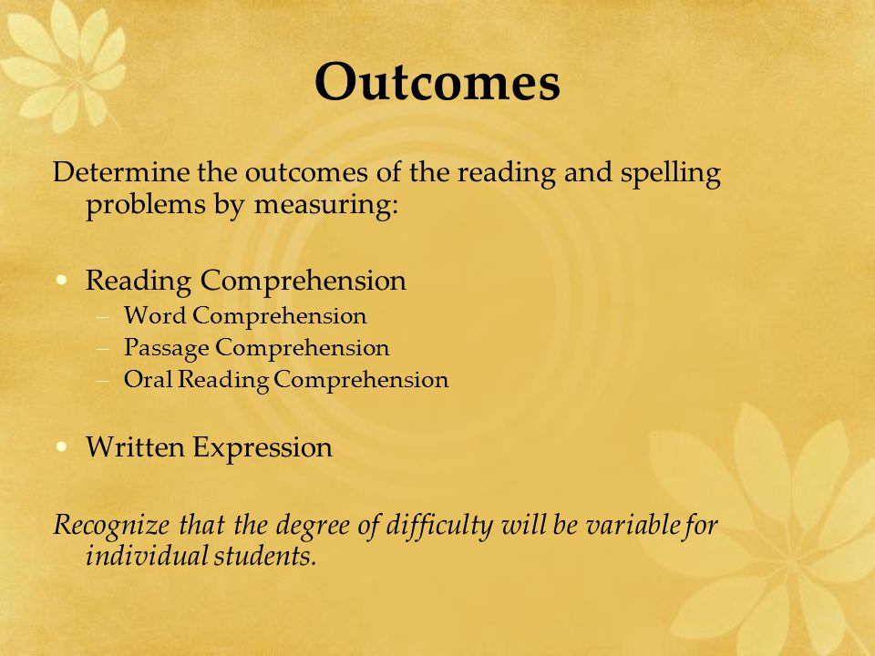 Outcomes Determine the outcomes of the reading and spelling problems by measuring: Reading Comprehension –Word Comprehension –Passage Comprehension –O