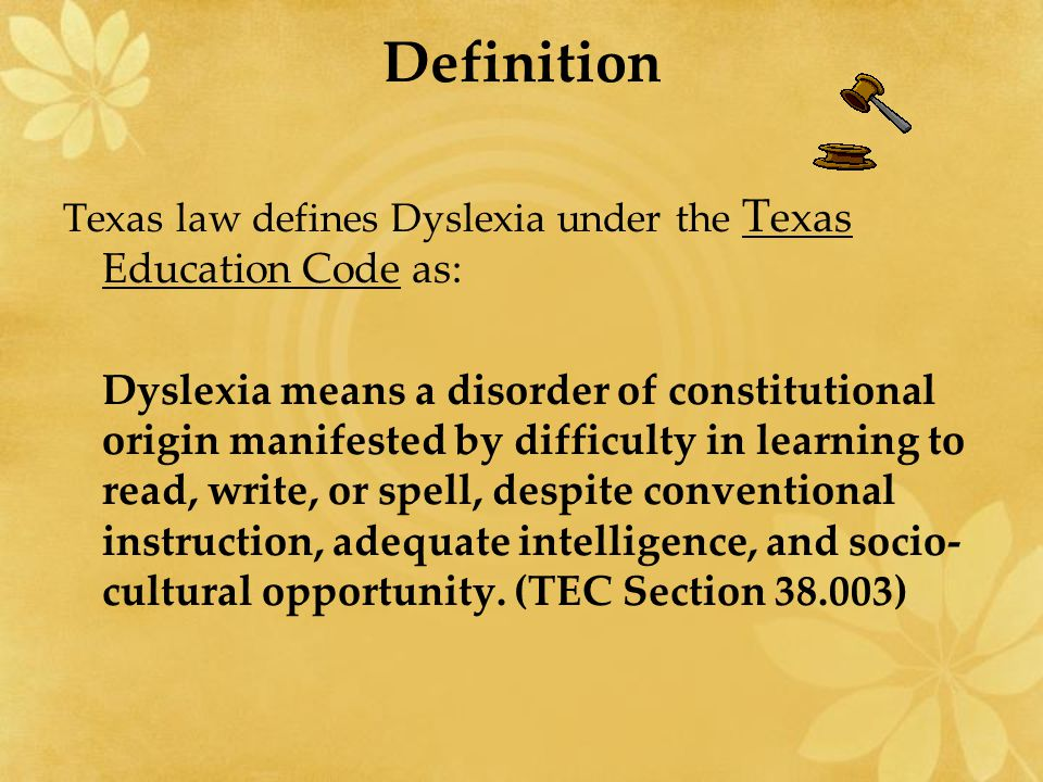 Definition Texas law defines Dyslexia under the T exas Education Code as: Dyslexia means a disorder of constitutional origin manifested by difficulty